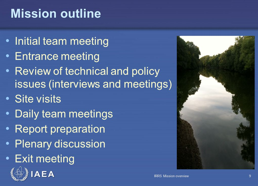 IAEA Mission outline Initial team meeting Entrance meeting Review of technical and policy issues (interviews and meetings) Site visits Daily team meetings Report preparation Plenary discussion Exit meeting IRRS Mission overview9