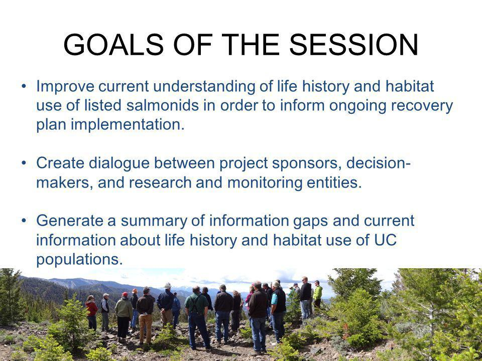 GOALS OF THE SESSION Improve current understanding of life history and habitat use of listed salmonids in order to inform ongoing recovery plan implem