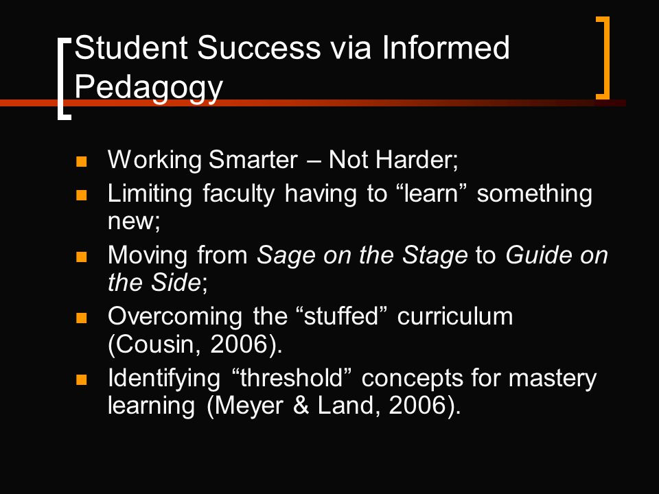 Student Success via Informed Pedagogy Working Smarter – Not Harder; Limiting faculty having to learn something new; Moving from Sage on the Stage to Guide on the Side; Overcoming the stuffed curriculum (Cousin, 2006).