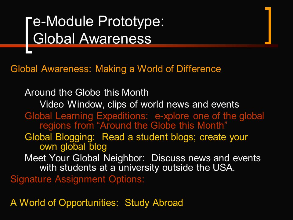 e-Module Prototype: Global Awareness Global Awareness: Making a World of Difference Around the Globe this Month Video Window, clips of world news and events Global Learning Expeditions: e-xplore one of the global regions from Around the Globe this Month Global Blogging: Read a student blogs; create your own global blog Meet Your Global Neighbor: Discuss news and events with students at a university outside the USA.