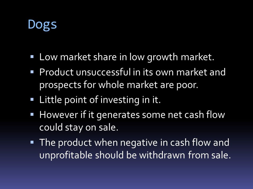 Dogs  Low market share in low growth market.