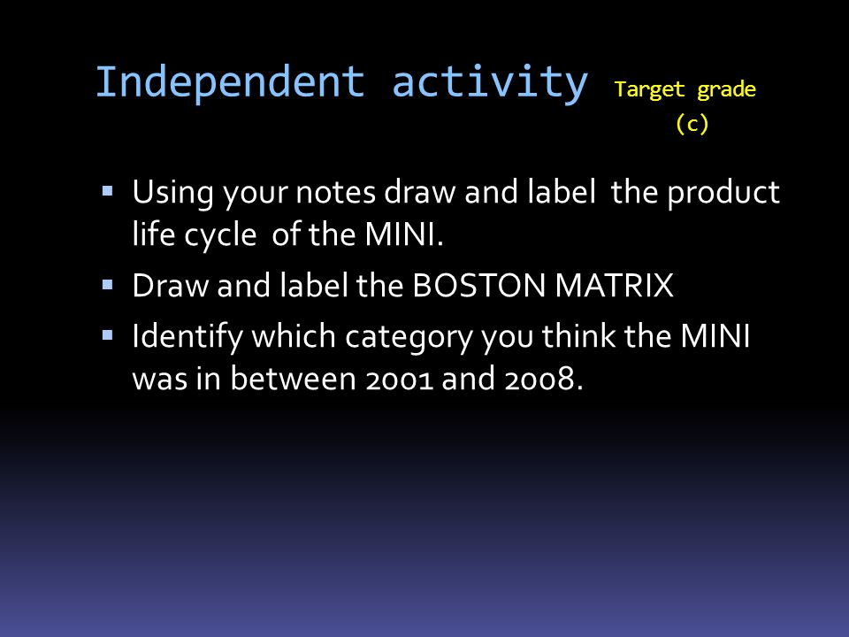 Independent activity Target grade (c)  Using your notes draw and label the product life cycle of the MINI.