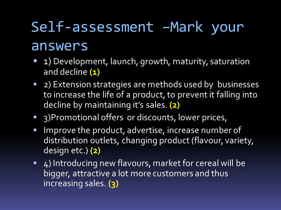 Self-assessment –Mark your answers  1) Development, launch, growth, maturity, saturation and decline (1)  2) Extension strategies are methods used by businesses to increase the life of a product, to prevent it falling into decline by maintaining it's sales.