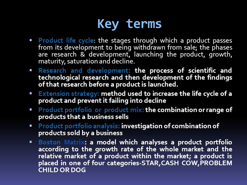 Key terms  Product life cycle: the stages through which a product passes from its development to being withdrawn from sale; the phases are research & development, launching the product, growth, maturity, saturation and decline.