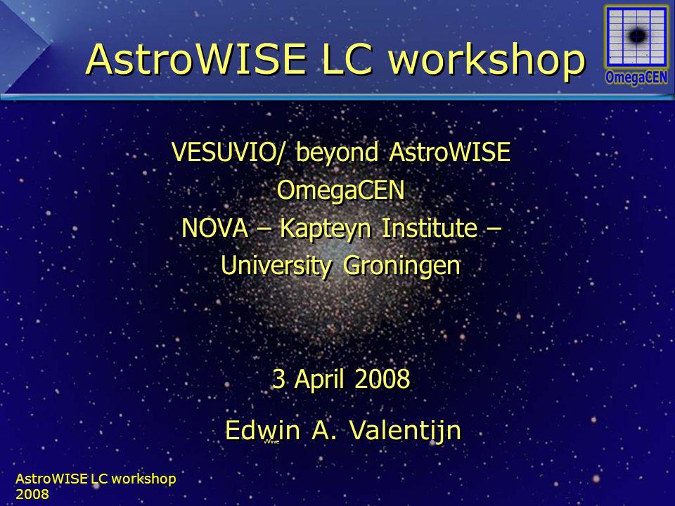 AstroWISE LC workshop 2008 VESUVIO/ beyond AstroWISE OmegaCEN NOVA – Kapteyn Institute – University Groningen 3 April 2008 VVvve VESUVIO/ beyond AstroWISE OmegaCEN NOVA – Kapteyn Institute – University Groningen 3 April 2008 VVvve Edwin A.