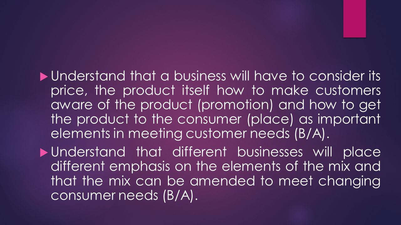 Key terms  Marketing mix -the combination of factors which help the business to take into account customer needs when selling a product-usually summarised as the 4 p's, which are price, place, product, promotion.