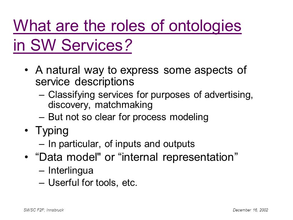 SWSC F2F; Innsbruck December 16, 2002 What are the roles of ontologies in SW Services.