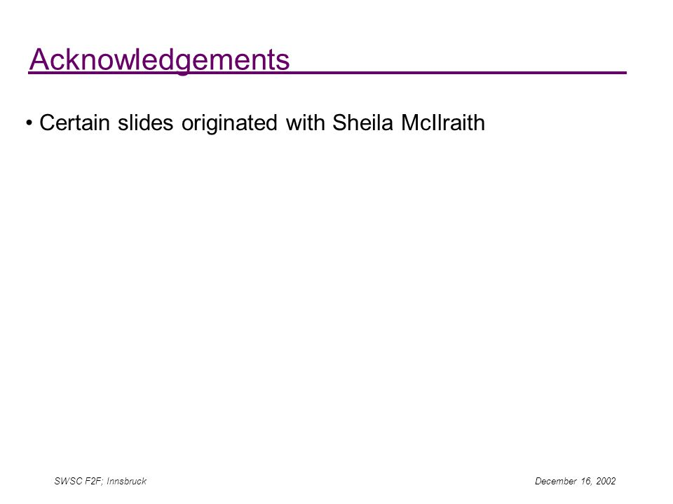 SWSC F2F; Innsbruck December 16, 2002 Acknowledgements Certain slides originated with Sheila McIlraith