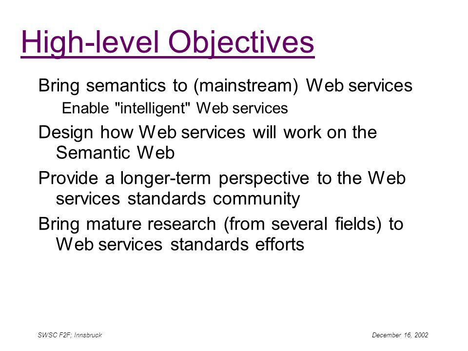 SWSC F2F; Innsbruck December 16, 2002 High-level Objectives Bring semantics to (mainstream) Web services Enable intelligent Web services Design how Web services will work on the Semantic Web Provide a longer-term perspective to the Web services standards community Bring mature research (from several fields) to Web services standards efforts