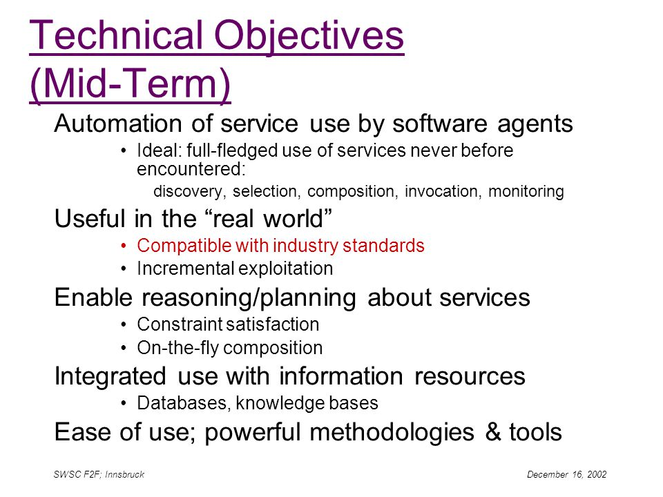 SWSC F2F; Innsbruck December 16, 2002 Technical Objectives (Mid-Term) Automation of service use by software agents Ideal: full-fledged use of services never before encountered: discovery, selection, composition, invocation, monitoring Useful in the real world Compatible with industry standards Incremental exploitation Enable reasoning/planning about services Constraint satisfaction On-the-fly composition Integrated use with information resources Databases, knowledge bases Ease of use; powerful methodologies & tools