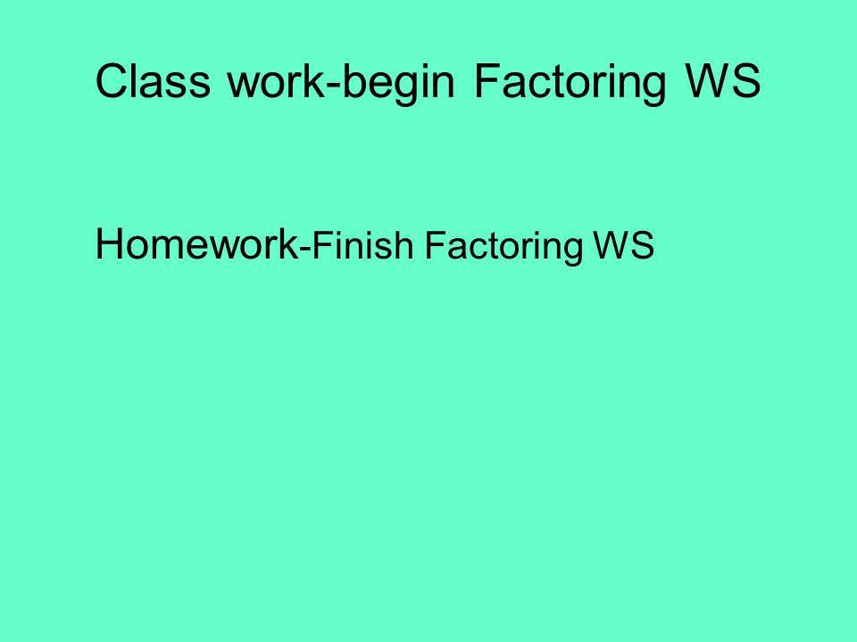 Class work-begin Factoring WS Homework -Finish Factoring WS