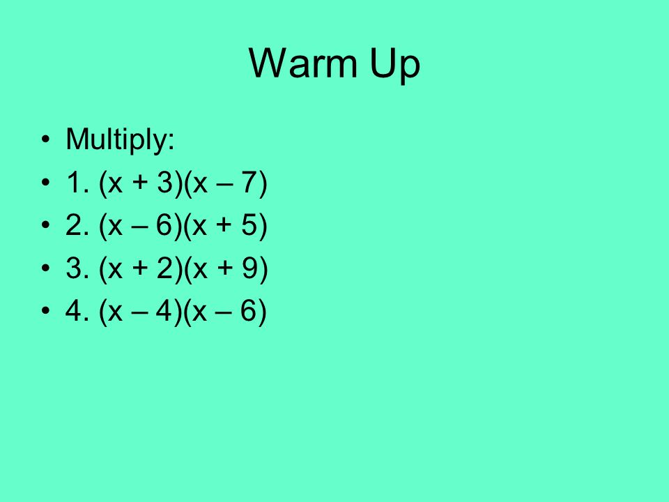 Warm Up Multiply: 1. (x + 3)(x – 7) 2. (x – 6)(x + 5) 3. (x + 2)(x + 9) 4. (x – 4)(x – 6)