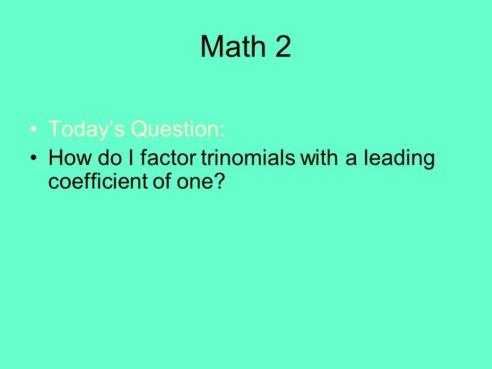 Math 2 Today's Question: How do I factor trinomials with a leading coefficient of one?
