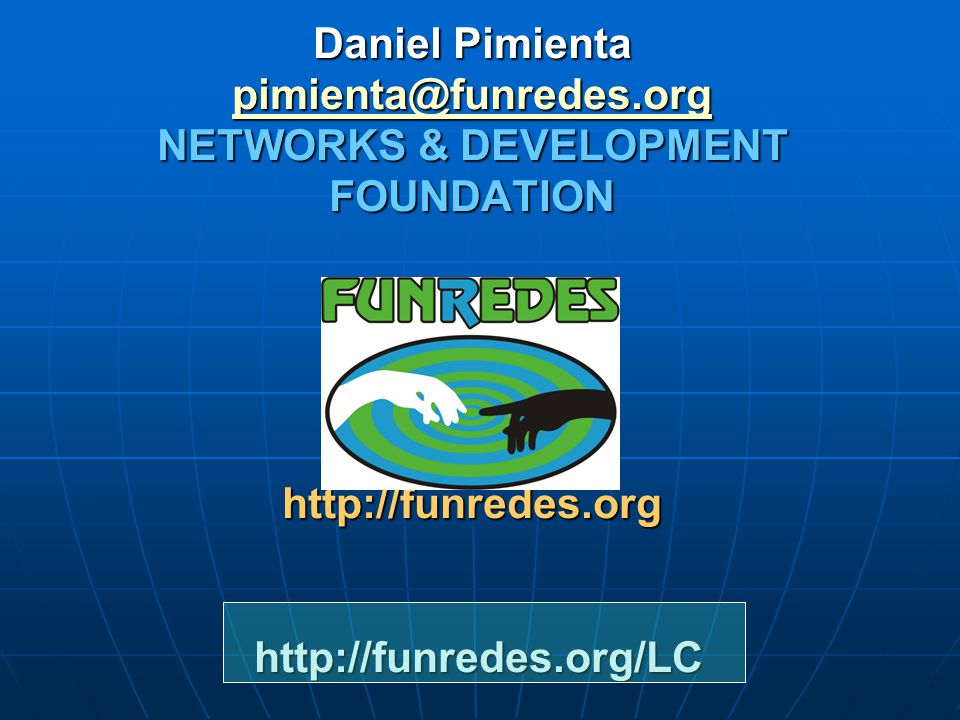 Daniel Pimienta pimienta@funredes.org NETWORKS & DEVELOPMENT FOUNDATION http://funredes.org http://funredes.org/LC pimienta@funredes.org