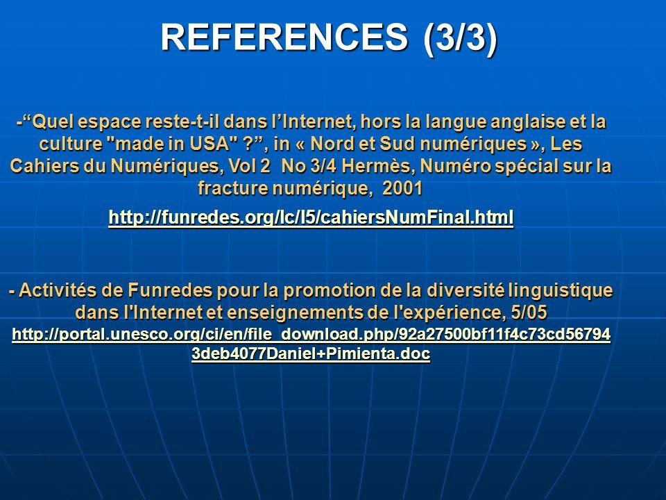 REFERENCES (3/3) - Quel espace reste-t-il dans l'Internet, hors la langue anglaise et la culture made in USA ? , in « Nord et Sud numériques », Les Cahiers du Numériques, Vol 2 No 3/4 Hermès, Numéro spécial sur la fracture numérique, 2001 http://funredes.org/lc/l5/cahiersNumFinal.html - Activités de Funredes pour la promotion de la diversité linguistique dans l Internet et enseignements de l expérience, 5/05 http://portal.unesco.org/ci/en/file_download.php/92a27500bf11f4c73cd56794 3deb4077Daniel+Pimienta.doc http://funredes.org/lc/l5/cahiersNumFinal.html http://portal.unesco.org/ci/en/file_download.php/92a27500bf11f4c73cd56794 3deb4077Daniel+Pimienta.doc http://funredes.org/lc/l5/cahiersNumFinal.html http://portal.unesco.org/ci/en/file_download.php/92a27500bf11f4c73cd56794 3deb4077Daniel+Pimienta.doc