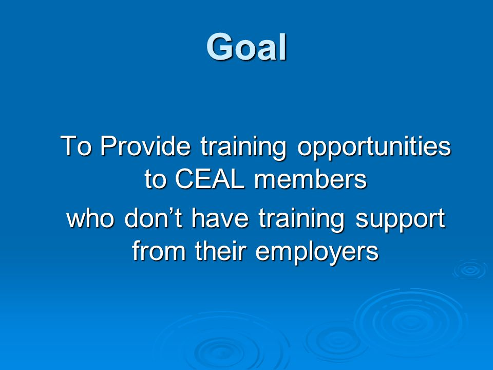 Goal To Provide training opportunities to CEAL members who don't have training support from their employers