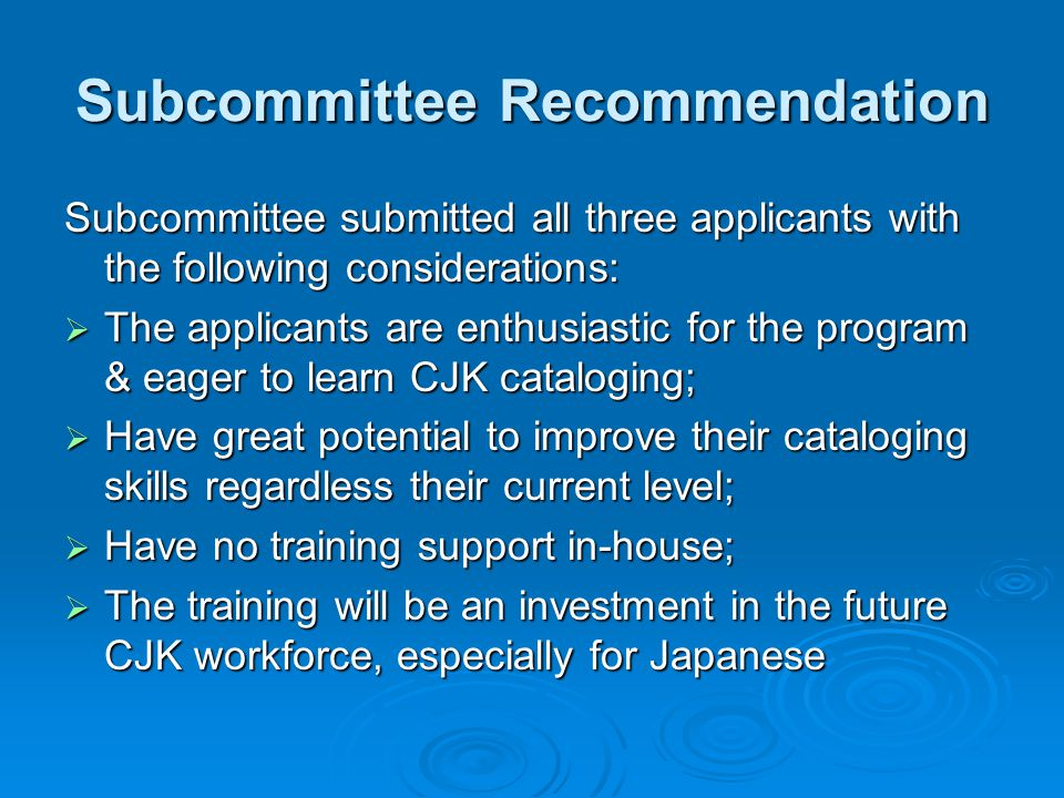 Subcommittee Recommendation Subcommittee submitted all three applicants with the following considerations:  The applicants are enthusiastic for the program & eager to learn CJK cataloging;  Have great potential to improve their cataloging skills regardless their current level;  Have no training support in-house;  The training will be an investment in the future CJK workforce, especially for Japanese