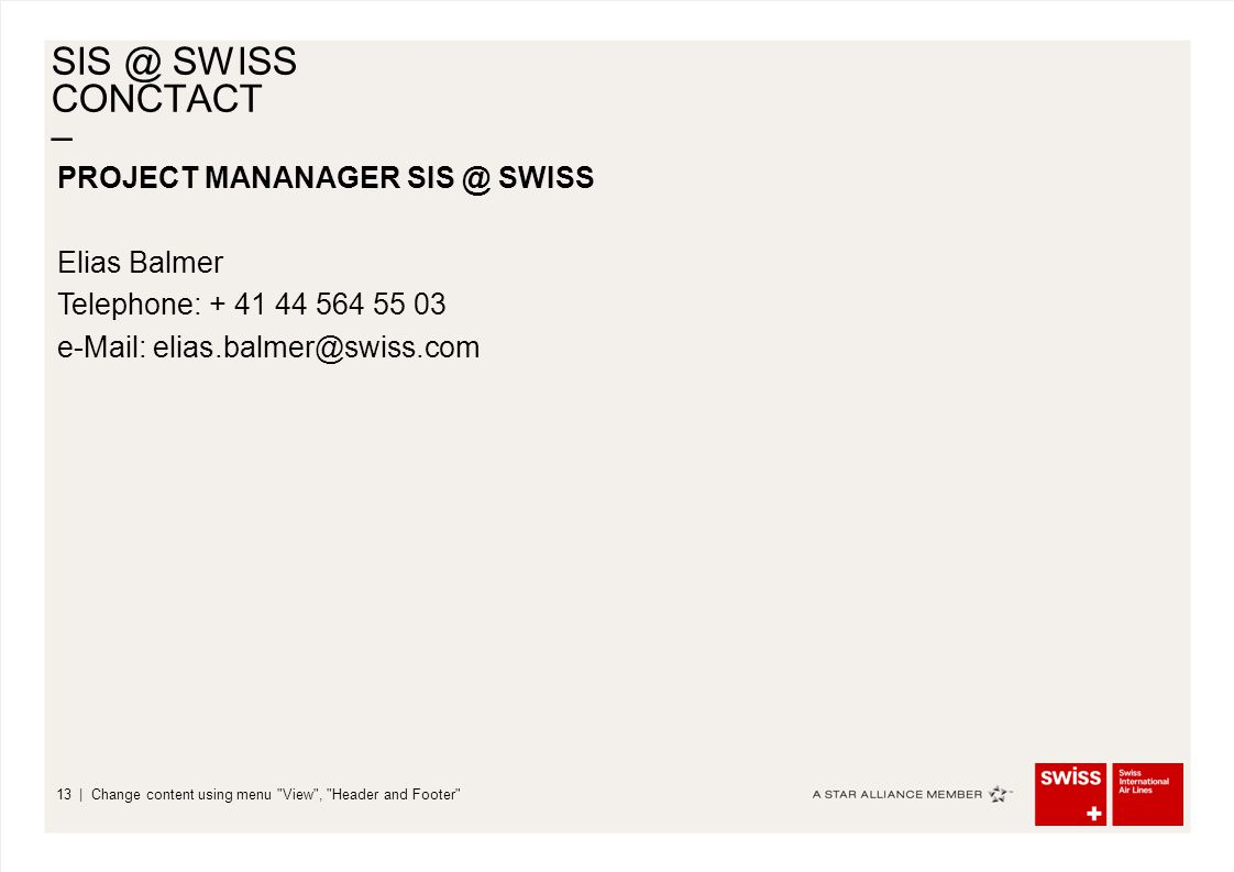 – | Change content using menu View , Header and Footer 13 SIS @ SWISS CONCTACT PROJECT MANANAGER SIS @ SWISS Elias Balmer Telephone: + 41 44 564 55 03 e-Mail: elias.balmer@swiss.com