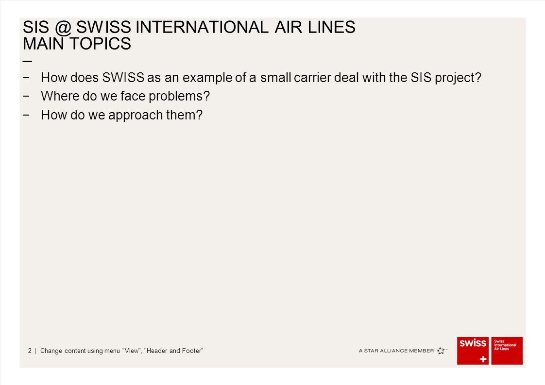 – | Change content using menu View , Header and Footer 2 SIS @ SWISS INTERNATIONAL AIR LINES MAIN TOPICS −How does SWISS as an example of a small carrier deal with the SIS project.