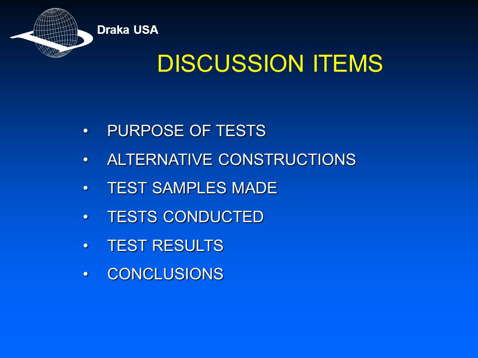 PURPOSE OF TESTSPURPOSE OF TESTS ALTERNATIVE CONSTRUCTIONSALTERNATIVE CONSTRUCTIONS TEST SAMPLES MADETEST SAMPLES MADE TESTS CONDUCTEDTESTS CONDUCTED TEST RESULTSTEST RESULTS CONCLUSIONSCONCLUSIONS Draka USA DISCUSSION ITEMS