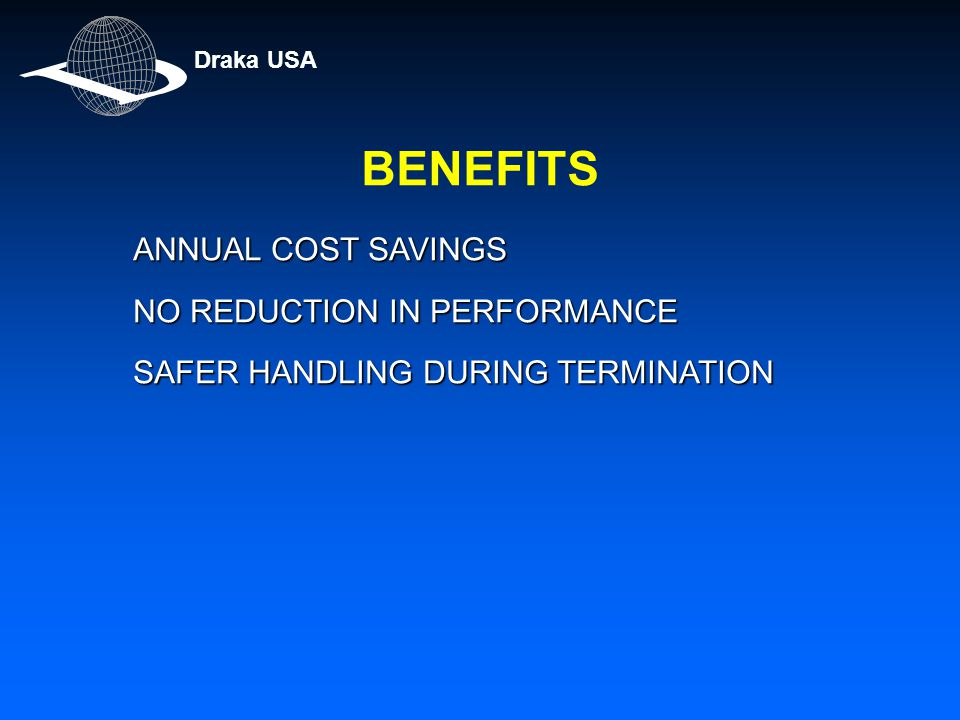 BENEFITS ANNUAL COST SAVINGS NO REDUCTION IN PERFORMANCE NO REDUCTION IN PERFORMANCE SAFER HANDLING DURING TERMINATION Draka USA