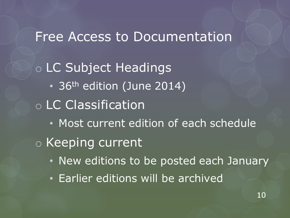 Free Access to Documentation o LC Subject Headings 36 th edition (June 2014) o LC Classification Most current edition of each schedule o Keeping current New editions to be posted each January Earlier editions will be archived 10