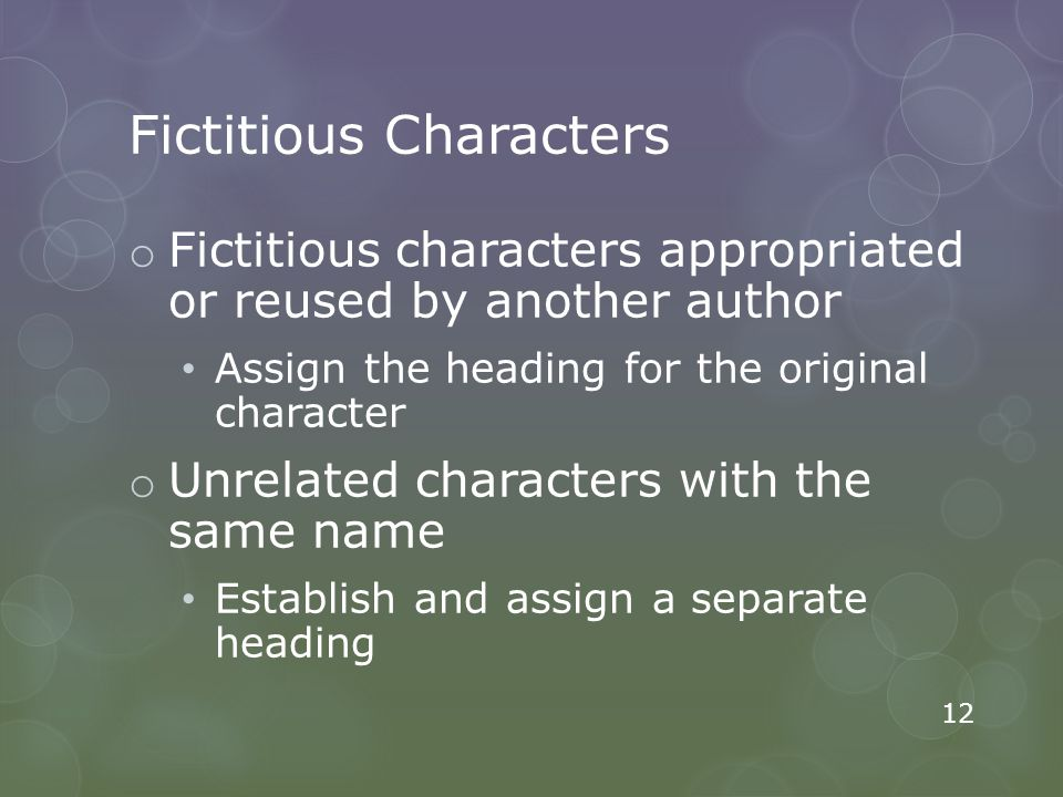 Fictitious Characters o Fictitious characters appropriated or reused by another author Assign the heading for the original character o Unrelated characters with the same name Establish and assign a separate heading 12