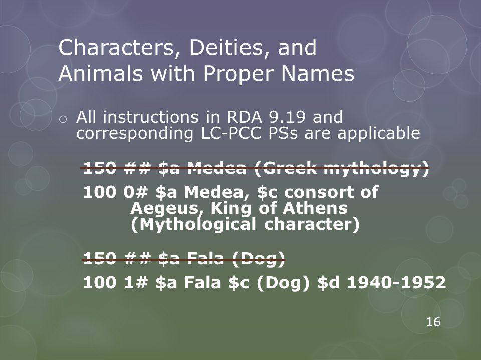 Characters, Deities, and Animals with Proper Names o All instructions in RDA 9.19 and corresponding LC-PCC PSs are applicable 150 ## $a Medea (Greek mythology) 100 0# $a Medea, $c consort of Aegeus, King of Athens (Mythological character) 150 ## $a Fala (Dog) 100 1# $a Fala $c (Dog) $d 1940-1952 16