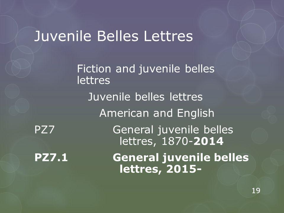 Juvenile Belles Lettres Fiction and juvenile belles lettres Juvenile belles lettres American and English PZ7 General juvenile belles lettres, 1870-2014 PZ7.1 General juvenile belles lettres, 2015- 19