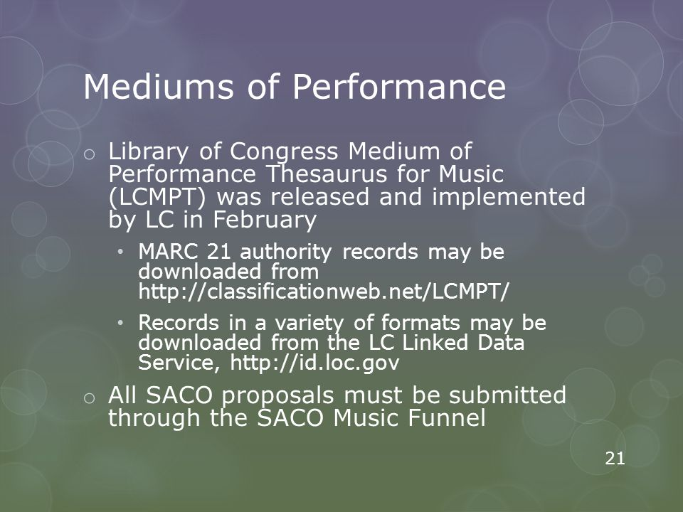 Mediums of Performance o Library of Congress Medium of Performance Thesaurus for Music (LCMPT) was released and implemented by LC in February MARC 21 authority records may be downloaded from http://classificationweb.net/LCMPT/ Records in a variety of formats may be downloaded from the LC Linked Data Service, http://id.loc.gov o All SACO proposals must be submitted through the SACO Music Funnel 21