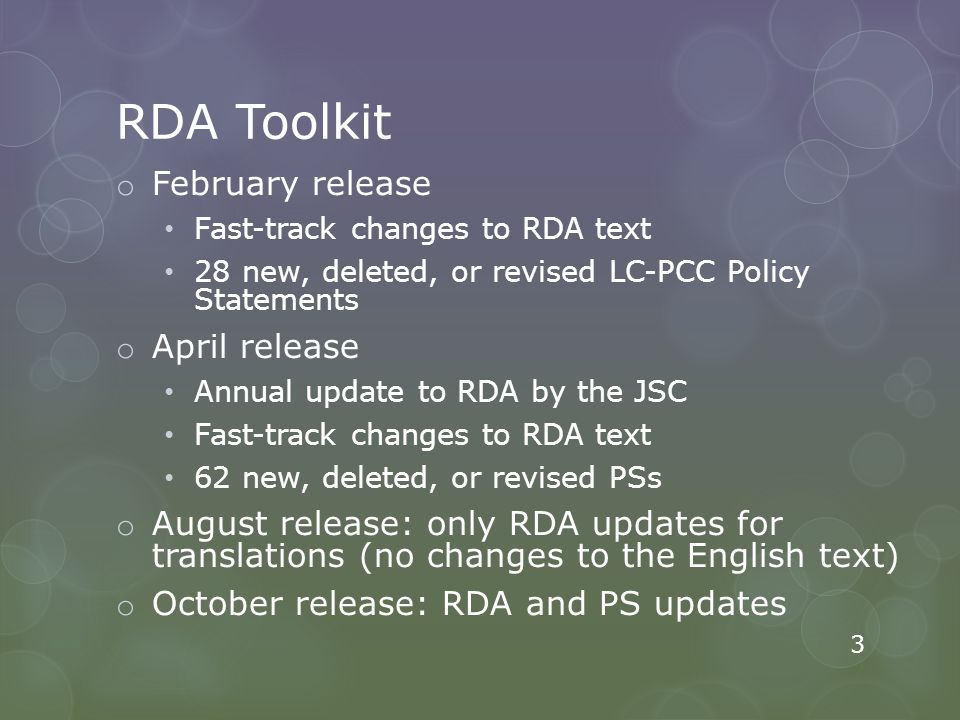 RDA Toolkit o February release Fast-track changes to RDA text 28 new, deleted, or revised LC-PCC Policy Statements o April release Annual update to RDA by the JSC Fast-track changes to RDA text 62 new, deleted, or revised PSs o August release: only RDA updates for translations (no changes to the English text) o October release: RDA and PS updates 3