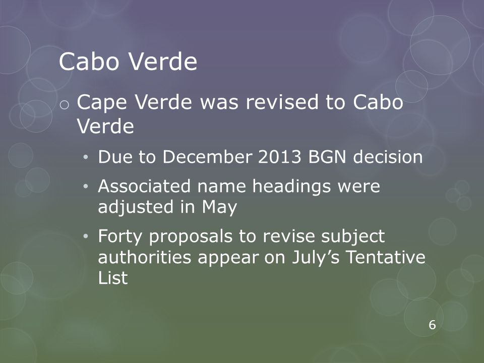 Cabo Verde o Cape Verde was revised to Cabo Verde Due to December 2013 BGN decision Associated name headings were adjusted in May Forty proposals to revise subject authorities appear on July's Tentative List 6