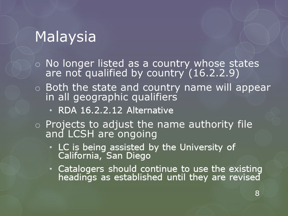 Malaysia o No longer listed as a country whose states are not qualified by country (16.2.2.9) o Both the state and country name will appear in all geographic qualifiers RDA 16.2.2.12 Alternative o Projects to adjust the name authority file and LCSH are ongoing LC is being assisted by the University of California, San Diego Catalogers should continue to use the existing headings as established until they are revised 8