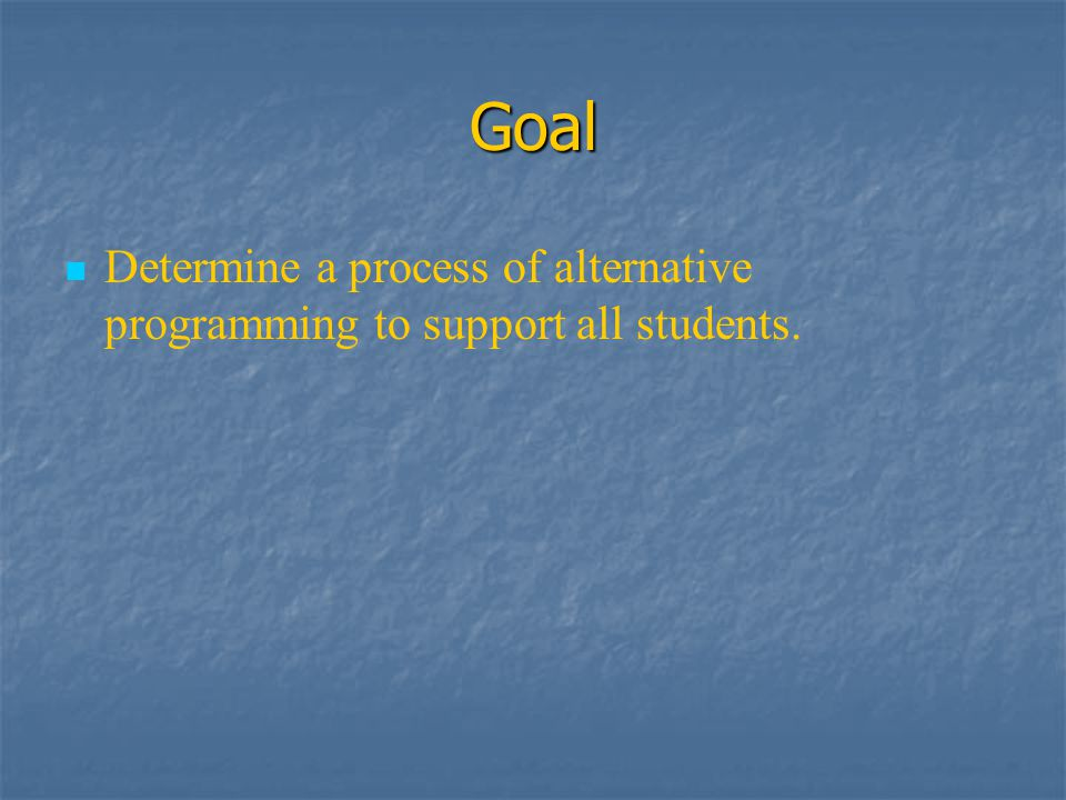 Goal Determine a process of alternative programming to support all students.