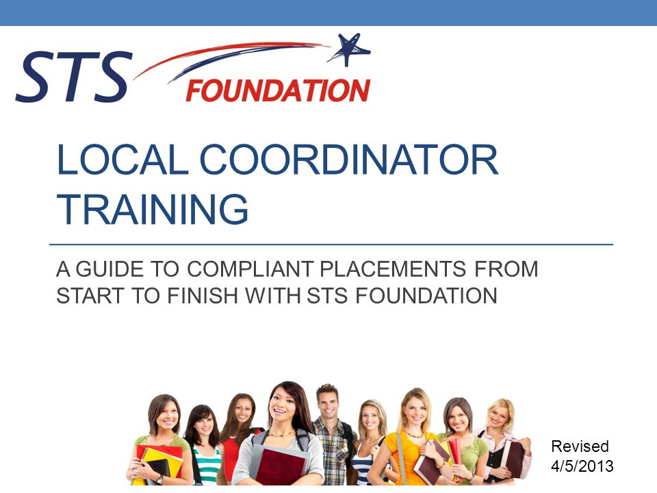 LOCAL COORDINATOR TRAINING A GUIDE TO COMPLIANT PLACEMENTS FROM START TO FINISH WITH STS FOUNDATION Revised 4/5/2013
