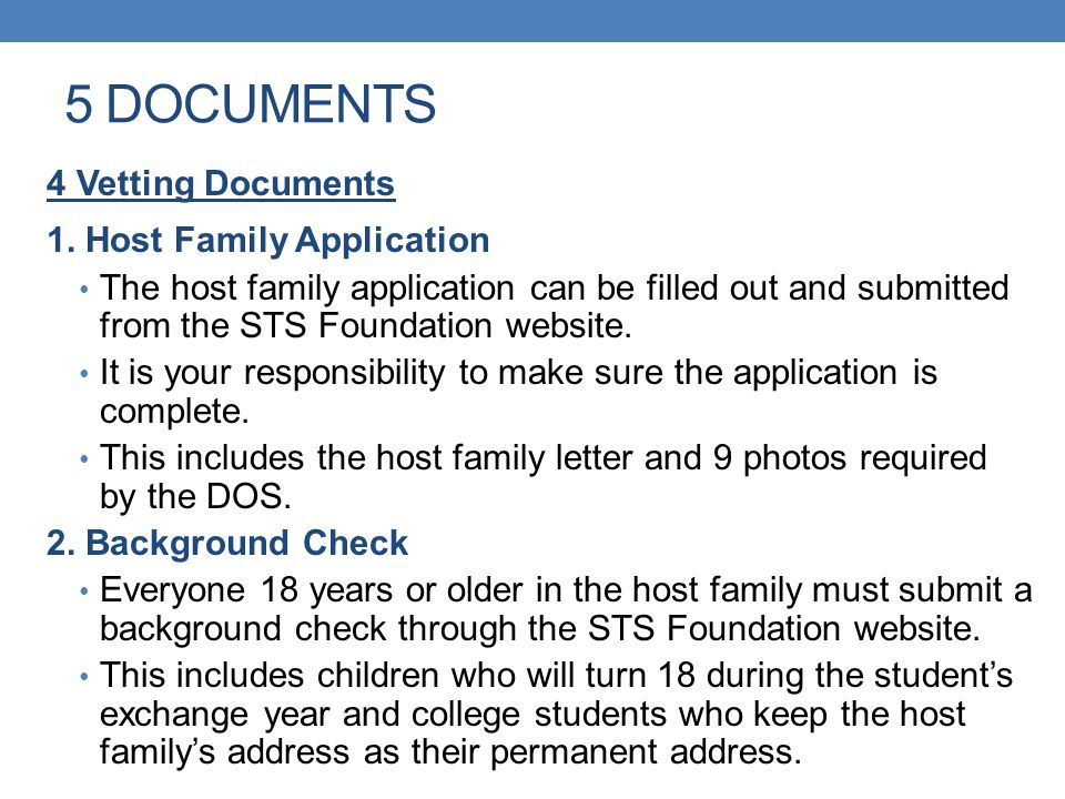 5 DOCUMENTS 4 Vetting Documents 1. Host Family Application The host family application can be filled out and submitted from the STS Foundation website