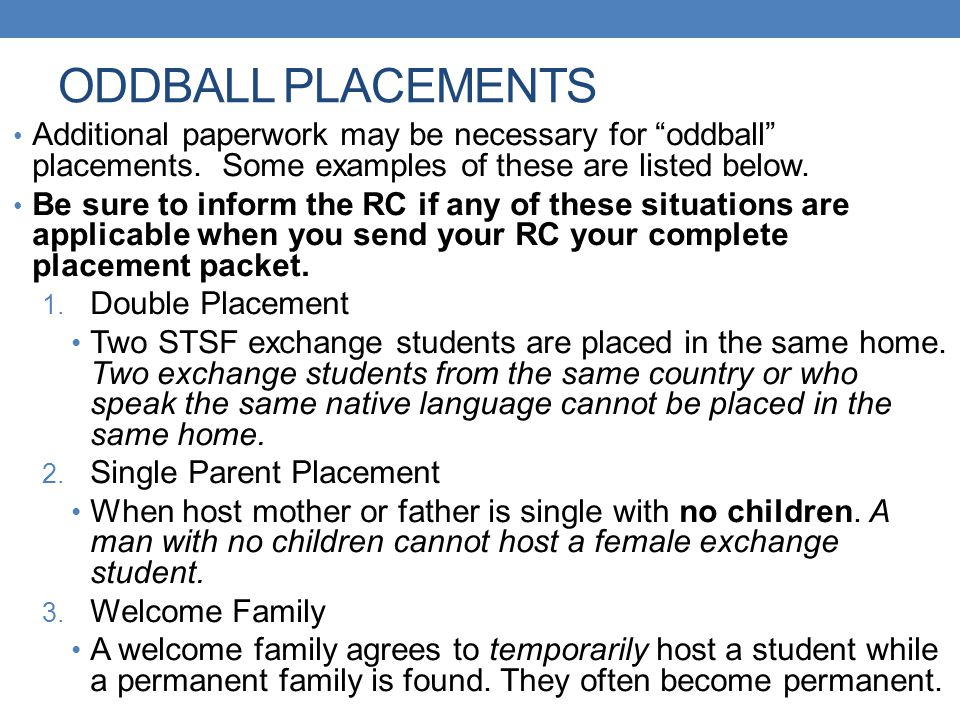 """ODDBALL PLACEMENTS Additional paperwork may be necessary for """"oddball"""" placements. Some examples of these are listed below. Be sure to inform the RC i"""