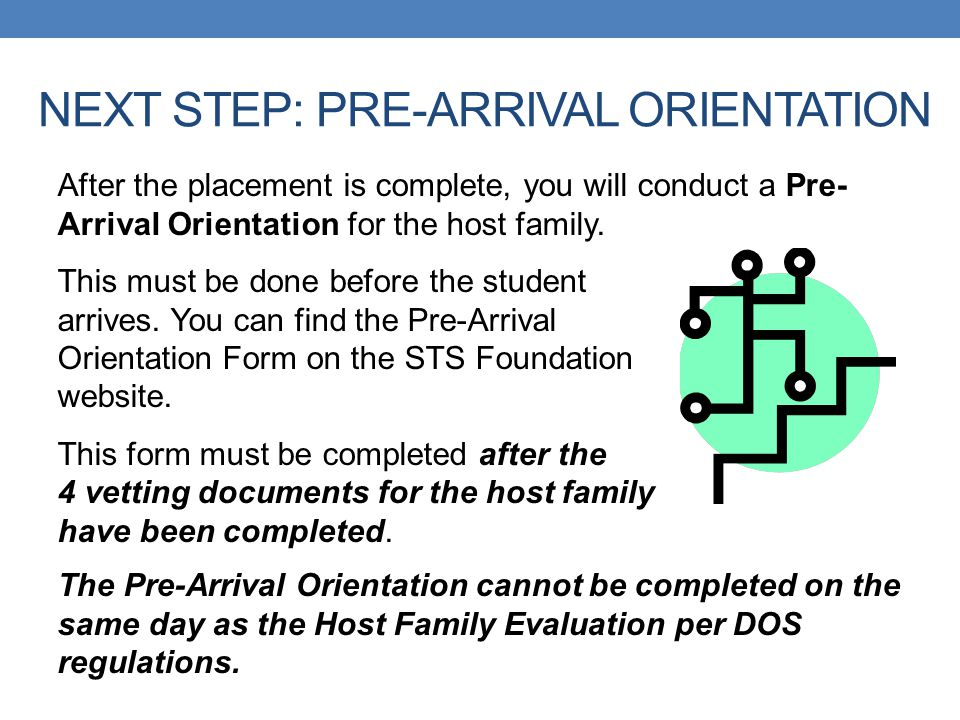 NEXT STEP: PRE-ARRIVAL ORIENTATION After the placement is complete, you will conduct a Pre- Arrival Orientation for the host family. This must be done