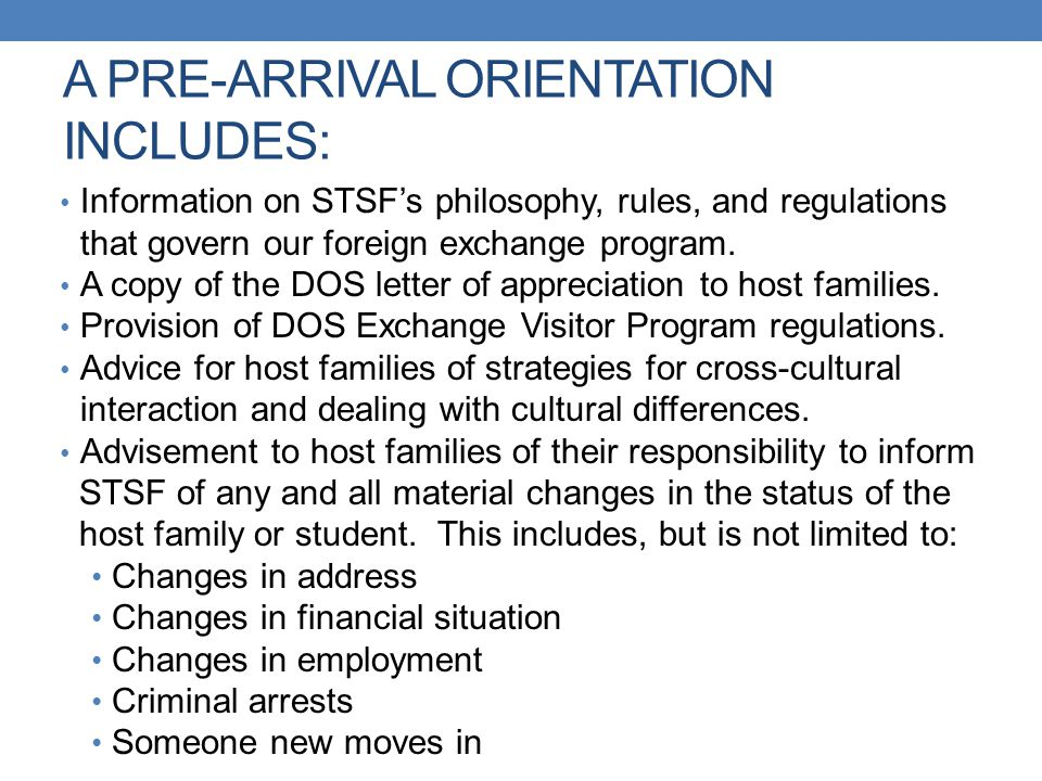 A PRE-ARRIVAL ORIENTATION INCLUDES: Information on STSF's philosophy, rules, and regulations that govern our foreign exchange program. A copy of the D