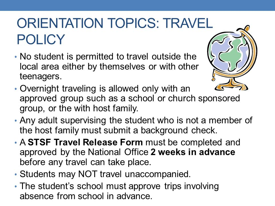 ORIENTATION TOPICS: TRAVEL POLICY No student is permitted to travel outside the local area either by themselves or with other teenagers. Overnight tra