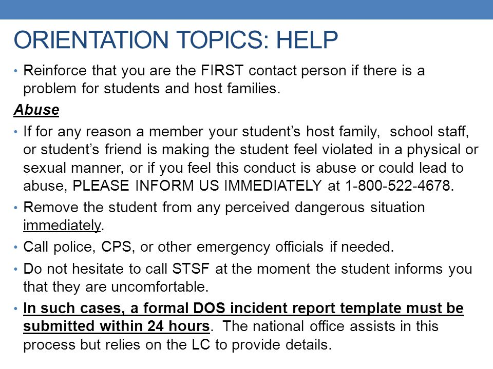ORIENTATION TOPICS: HELP Reinforce that you are the FIRST contact person if there is a problem for students and host families. Abuse If for any reason
