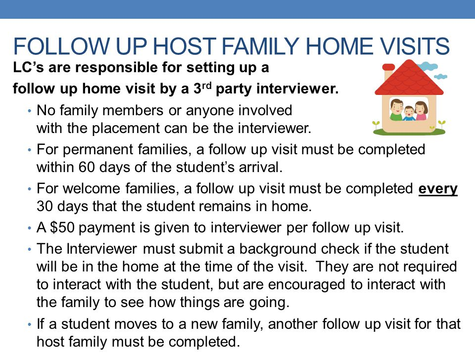 FOLLOW UP HOST FAMILY HOME VISITS LC's are responsible for setting up a follow up home visit by a 3 rd party interviewer. No family members or anyone