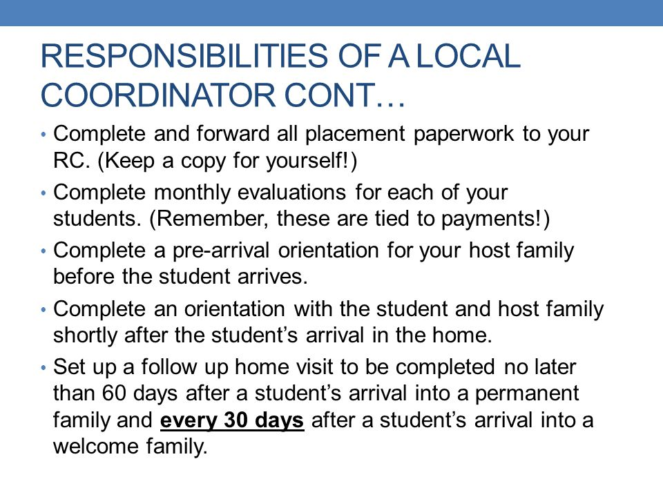 RESPONSIBILITIES OF A LOCAL COORDINATOR CONT… Complete and forward all placement paperwork to your RC. (Keep a copy for yourself!) Complete monthly ev