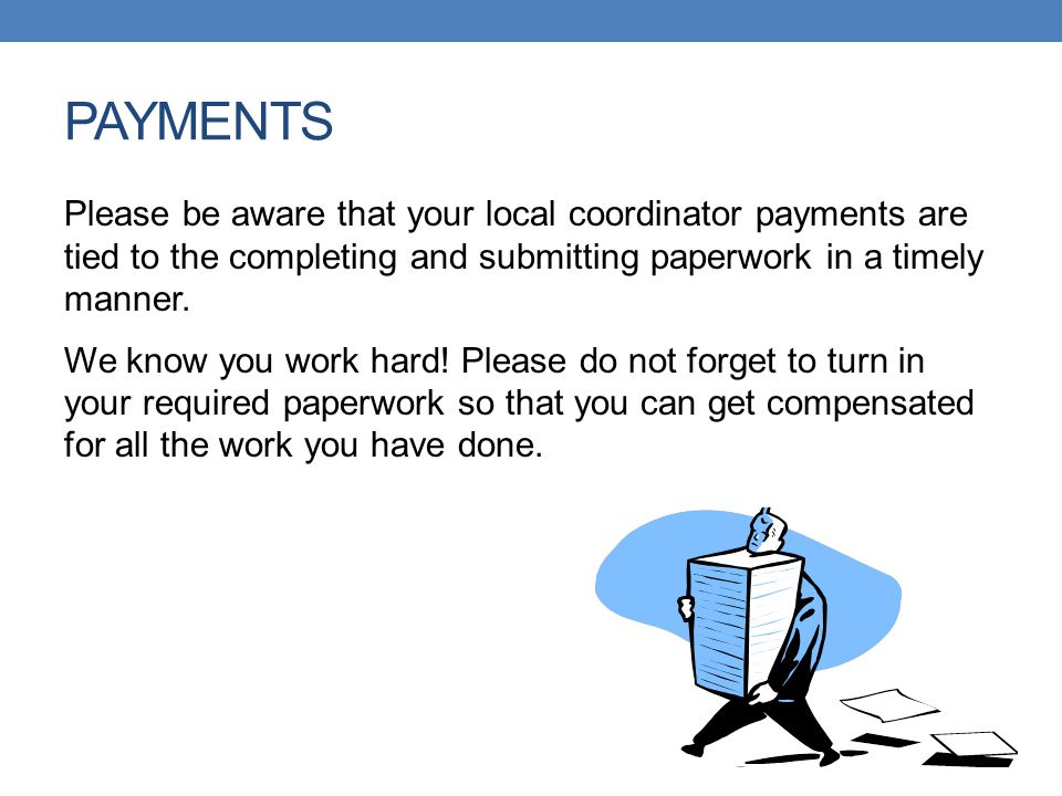 PAYMENTS Please be aware that your local coordinator payments are tied to the completing and submitting paperwork in a timely manner. We know you work