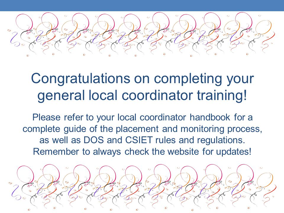 Congratulations on completing your general local coordinator training! Please refer to your local coordinator handbook for a complete guide of the pla