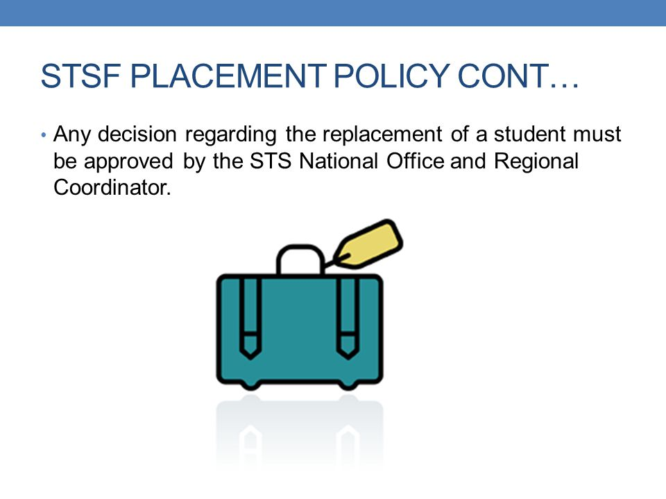 STSF PLACEMENT POLICY CONT… Any decision regarding the replacement of a student must be approved by the STS National Office and Regional Coordinator.