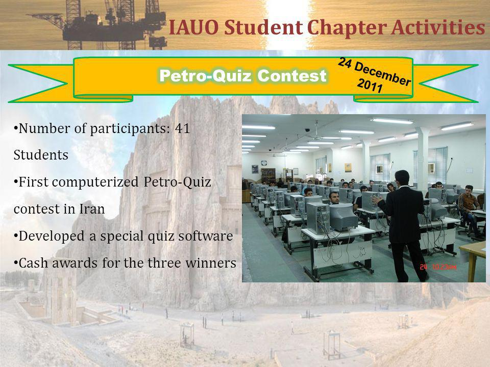IAUO Student Chapter Activities Number of participants: 41 Students First computerized Petro-Quiz contest in Iran Developed a special quiz software Cash awards for the three winners 24 December 2011