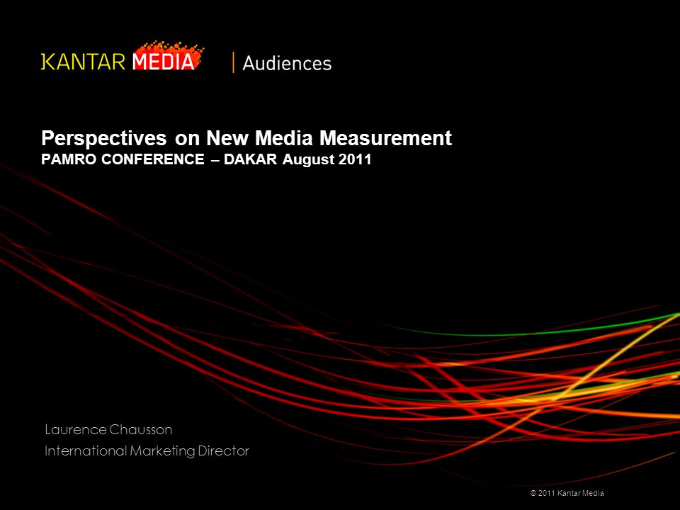 Perspectives on New Media Measurement PAMRO CONFERENCE – DAKAR August 2011 © 2011 Kantar Media Laurence Chausson International Marketing Director