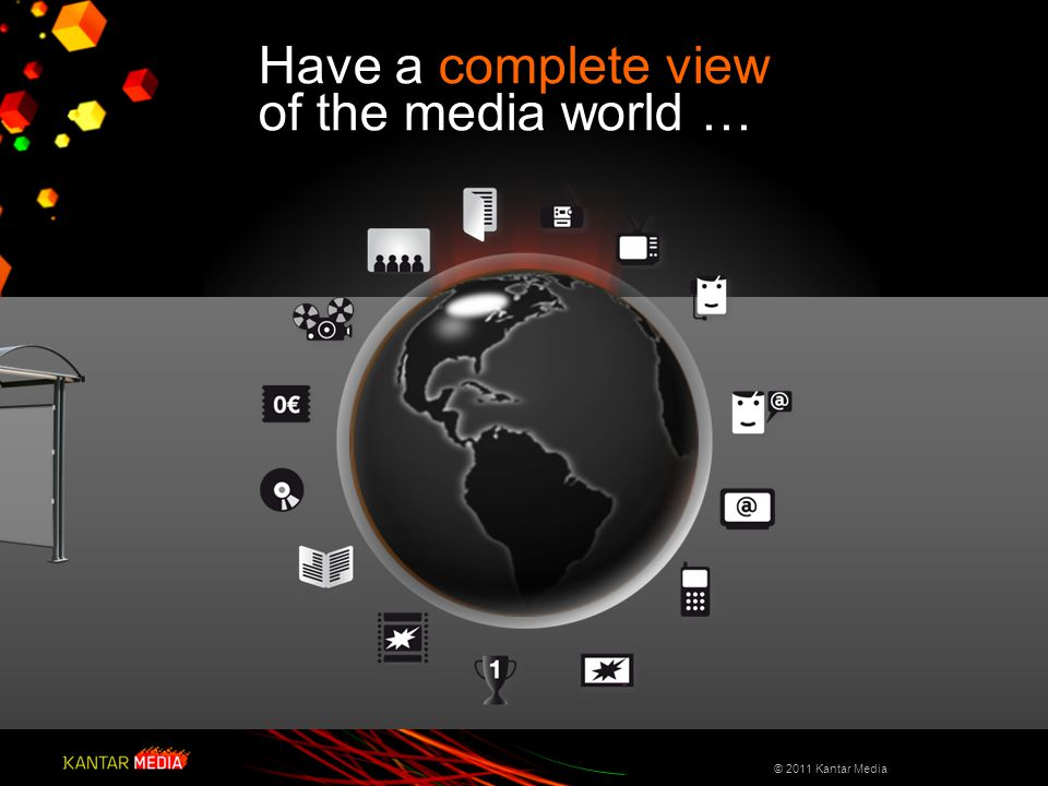 Have a complete view of the media world … © 2011 Kantar Media