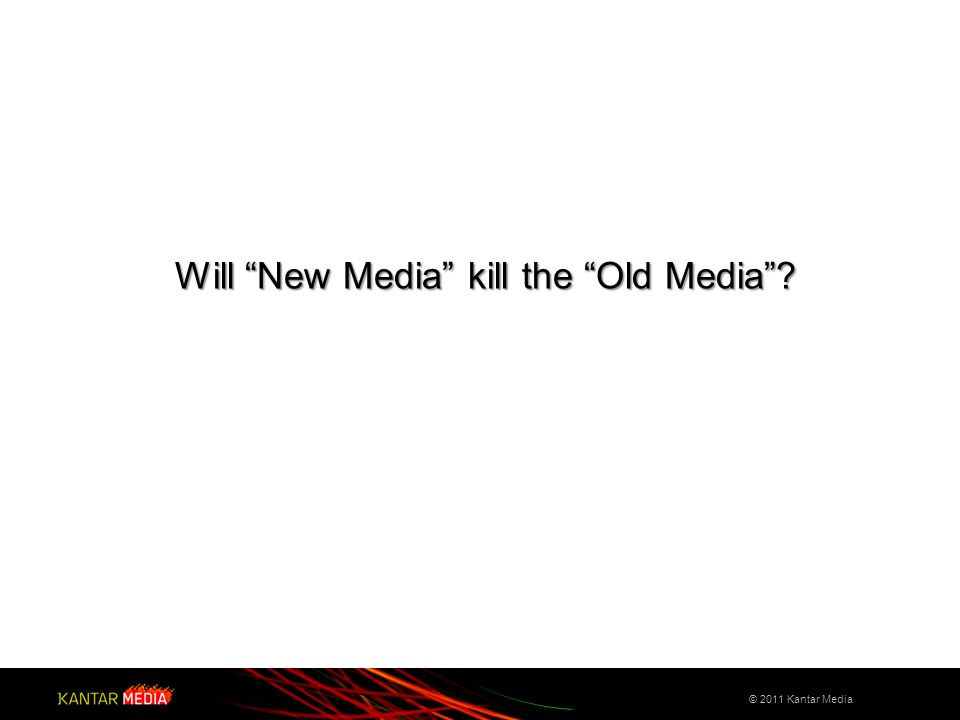 "© 2011 Kantar Media Will ""New Media"" kill the ""Old Media""?"